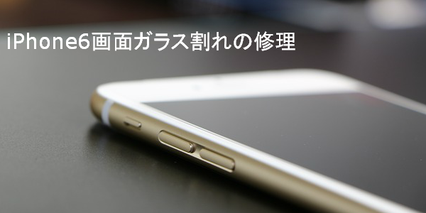 iphone6画面ガラス割れの修理
